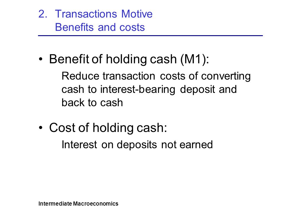 Intermediate Macroeconomics 2.Transactions Motive Benefits and costs Benefit of holding cash (M1): Reduce transaction costs of converting cash to interest-bearing deposit and back to cash Cost of holding cash: Interest on deposits not earned