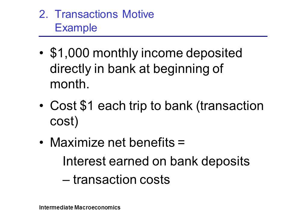 Intermediate Macroeconomics 2.Transactions Motive Example – money held by individuals Average cash balance = $500 Average cash balance = $250 Average cash balance = $167 1 trip to bank 2 trips to bank 3 trips to bank