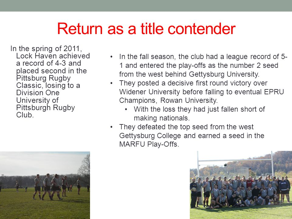 Return as a title contender In the spring of 2011, Lock Haven achieved a record of 4-3 and placed second in the Pittsburg Rugby Classic, losing to a Division One University of Pittsburgh Rugby Club.