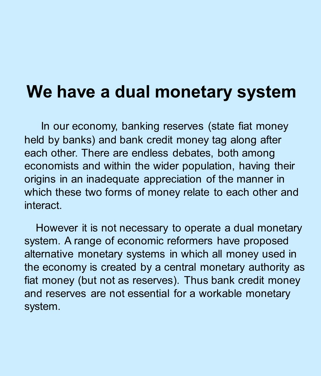 We have a dual monetary system In our economy, banking reserves (state fiat money held by banks) and bank credit money tag along after each other.