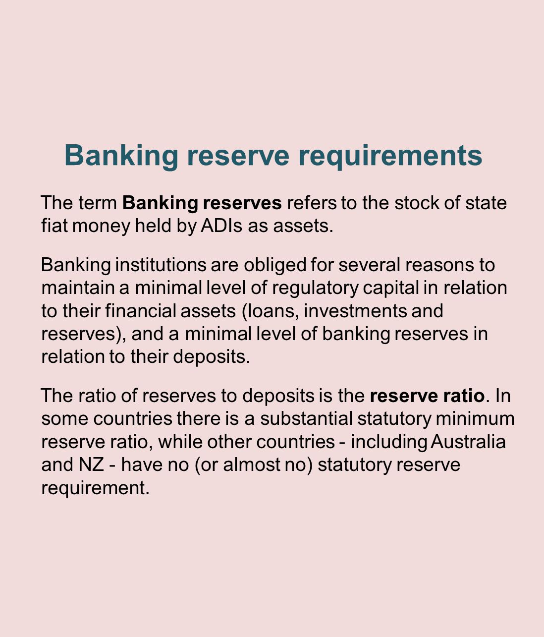 Banking reserve requirements The term Banking reserves refers to the stock of state fiat money held by ADIs as assets. Banking institutions are oblige