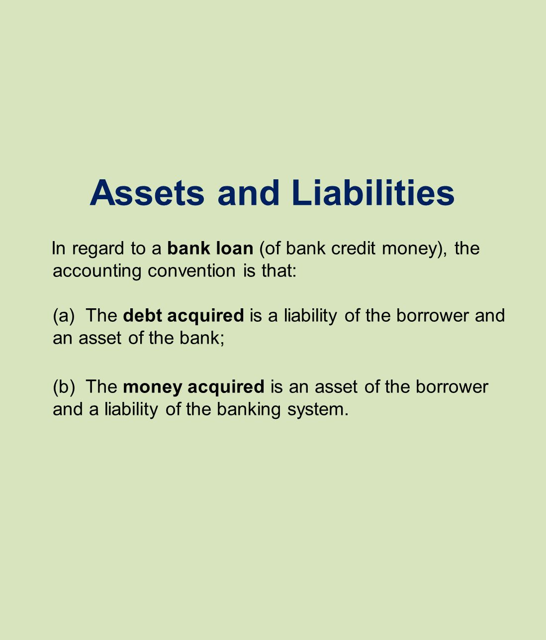 Assets and Liabilities In regard to a bank loan (of bank credit money), the accounting convention is that: (a) The debt acquired is a liability of the borrower and an asset of the bank; (b) The money acquired is an asset of the borrower and a liability of the banking system.