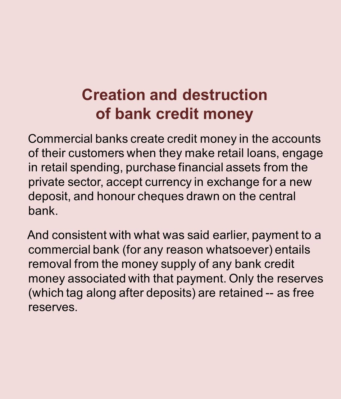 Creation and destruction of bank credit money Commercial banks create credit money in the accounts of their customers when they make retail loans, engage in retail spending, purchase financial assets from the private sector, accept currency in exchange for a new deposit, and honour cheques drawn on the central bank.