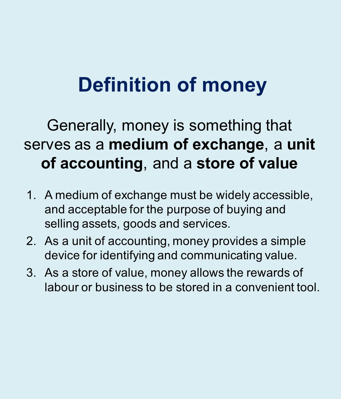 Generally, money is something that serves as a medium of exchange, a unit of accounting, and a store of value 1.A medium of exchange must be widely accessible, and acceptable for the purpose of buying and selling assets, goods and services.