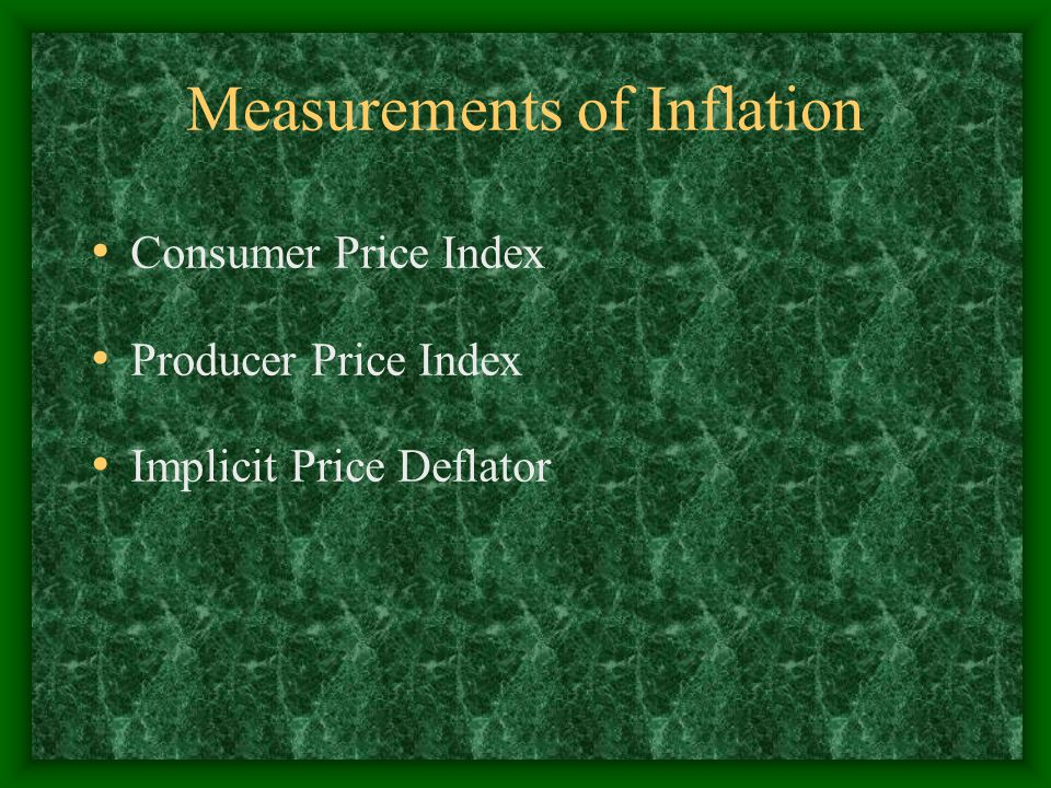 Measurements of Inflation Consumer Price Index Producer Price Index Implicit Price Deflator