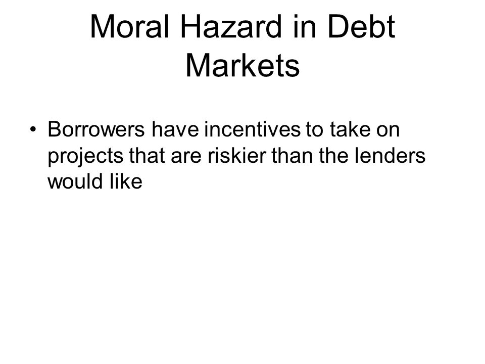 Moral Hazard in Debt Markets Borrowers have incentives to take on projects that are riskier than the lenders would like