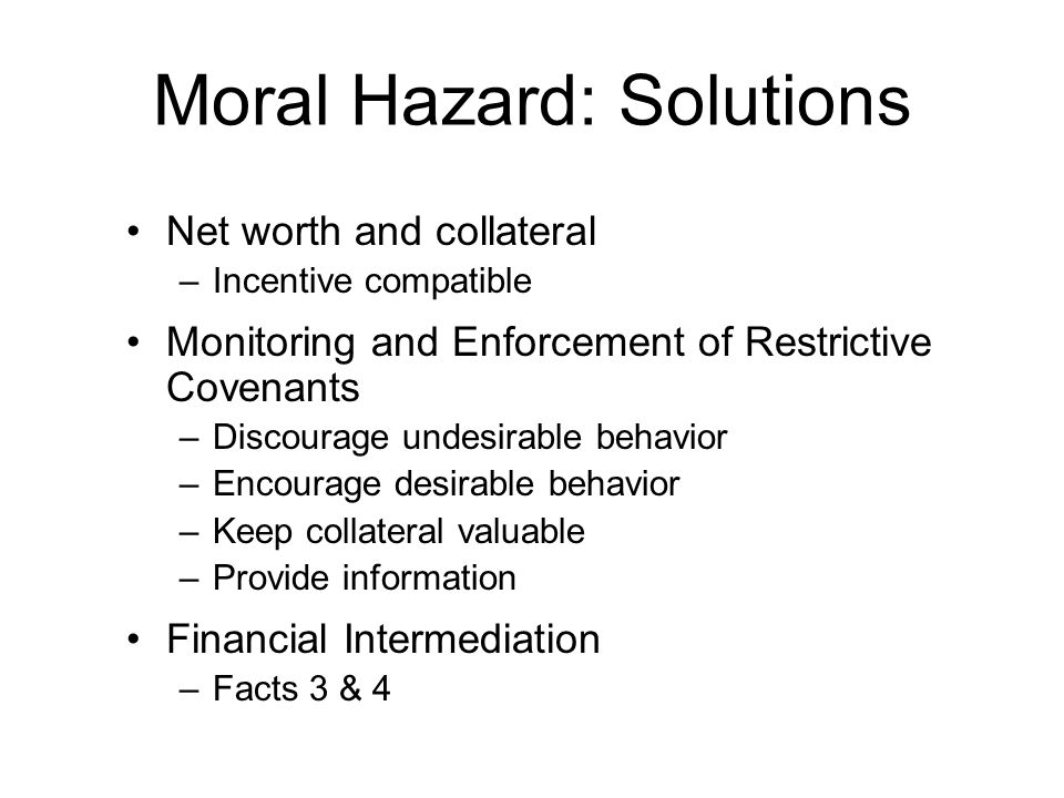 Moral Hazard: Solutions Net worth and collateral –Incentive compatible Monitoring and Enforcement of Restrictive Covenants –Discourage undesirable beh