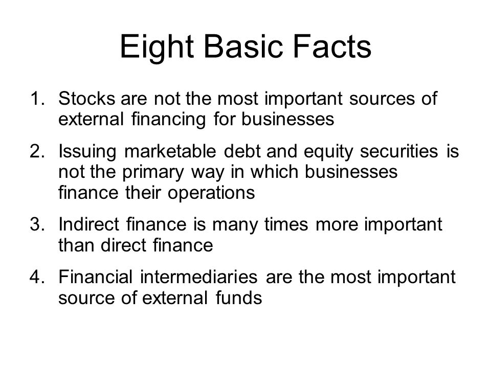 Eight Basic Facts 1.Stocks are not the most important sources of external financing for businesses 2.Issuing marketable debt and equity securities is