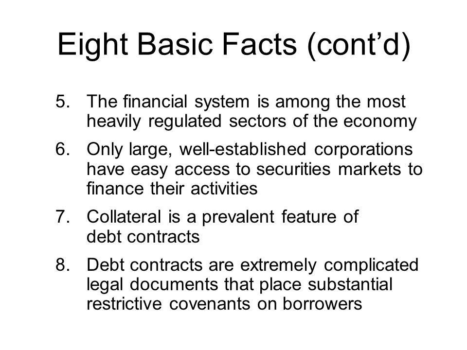 Eight Basic Facts (contd) 5.The financial system is among the most heavily regulated sectors of the economy 6.Only large, well-established corporation