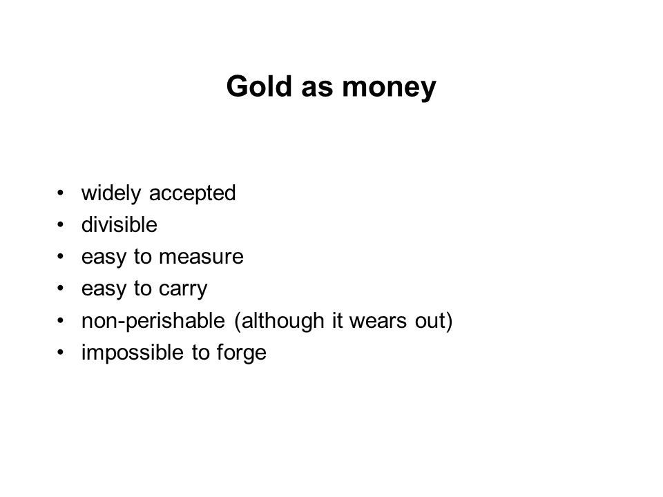 Gold as money widely accepted divisible easy to measure easy to carry non-perishable (although it wears out) impossible to forge