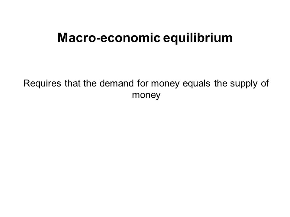 Macro-economic equilibrium Requires that the demand for money equals the supply of money