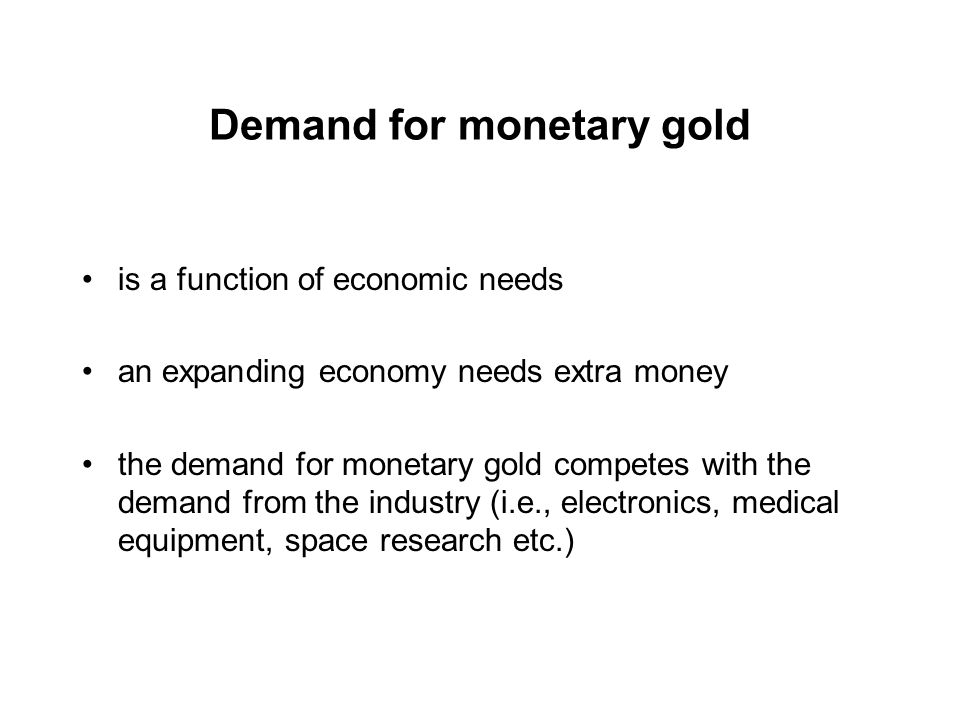 Demand for monetary gold is a function of economic needs an expanding economy needs extra money the demand for monetary gold competes with the demand from the industry (i.e., electronics, medical equipment, space research etc.)