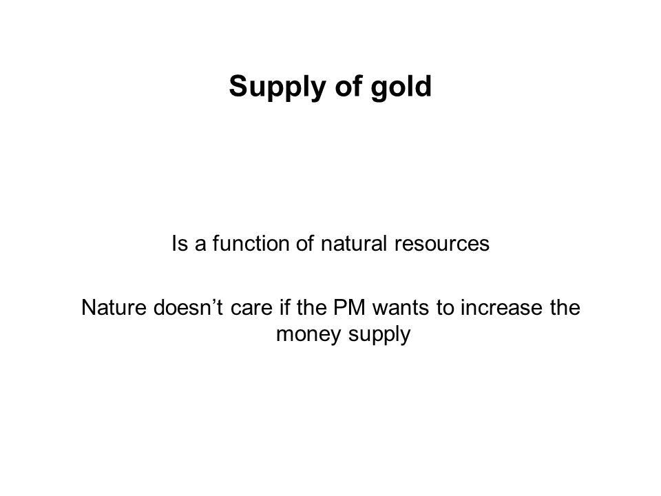 Supply of gold Is a function of natural resources Nature doesnt care if the PM wants to increase the money supply