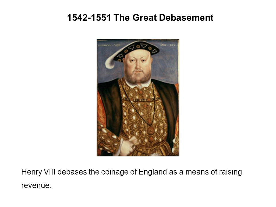 The Great Debasement Henry VIII debases the coinage of England as a means of raising revenue.