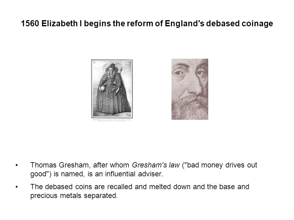1560 Elizabeth I begins the reform of England s debased coinage Thomas Gresham, after whom Gresham s law ( bad money drives out good ) is named, is an influential adviser.