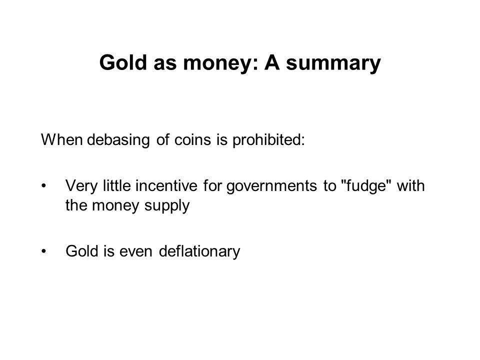Gold as money: A summary When debasing of coins is prohibited: Very little incentive for governments to fudge with the money supply Gold is even deflationary