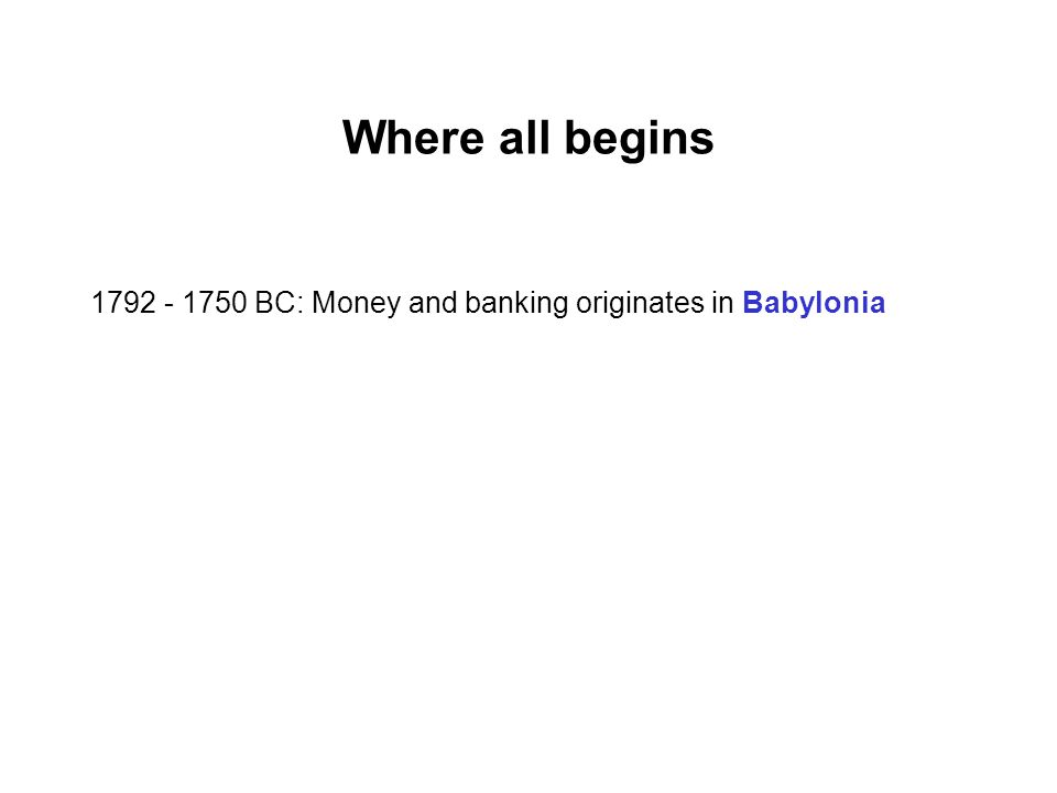 Where all begins BC: Money and banking originates in Babylonia out of the activities of temples and palaces which provided safe places for the storage of valuables.