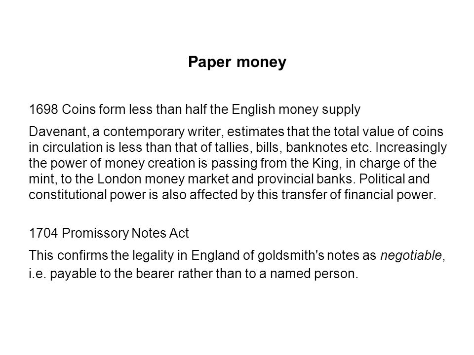 Paper money 1698 Coins form less than half the English money supply Davenant, a contemporary writer, estimates that the total value of coins in circulation is less than that of tallies, bills, banknotes etc.