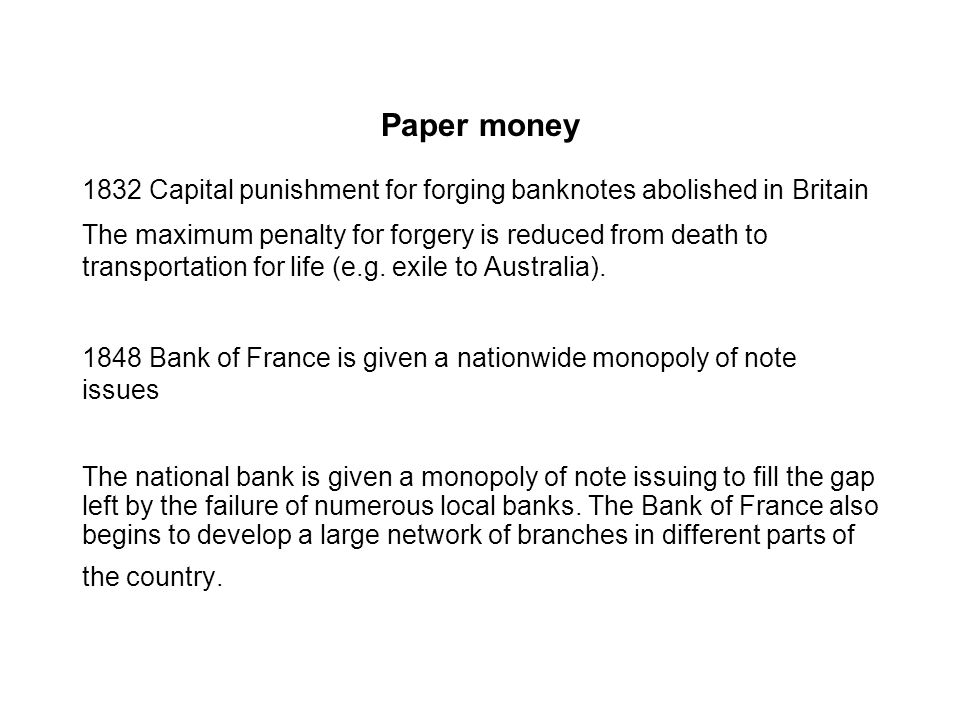 Paper money 1832 Capital punishment for forging banknotes abolished in Britain The maximum penalty for forgery is reduced from death to transportation for life (e.g.