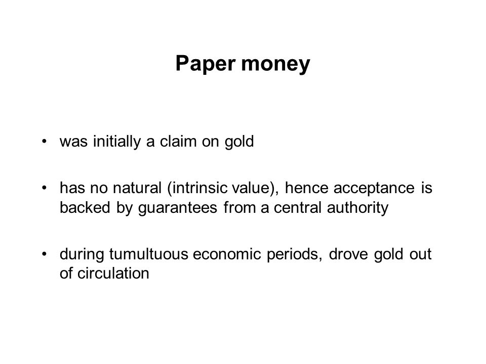 Paper money was initially a claim on gold has no natural (intrinsic value), hence acceptance is backed by guarantees from a central authority during tumultuous economic periods, drove gold out of circulation