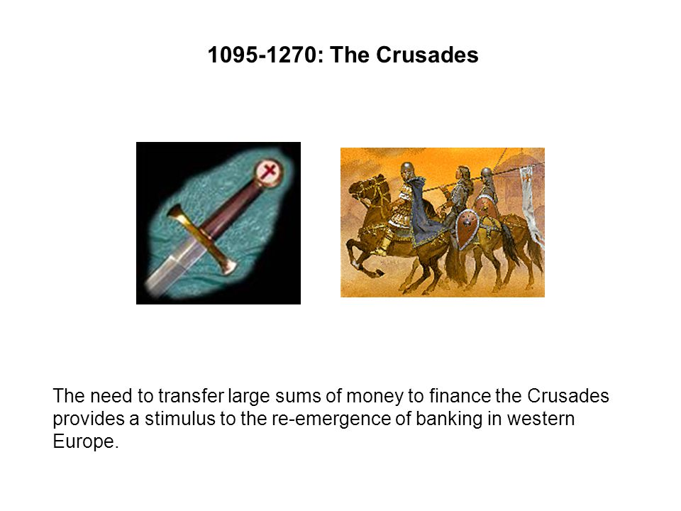 : The Crusades The need to transfer large sums of money to finance the Crusades provides a stimulus to the re-emergence of banking in western Europe.