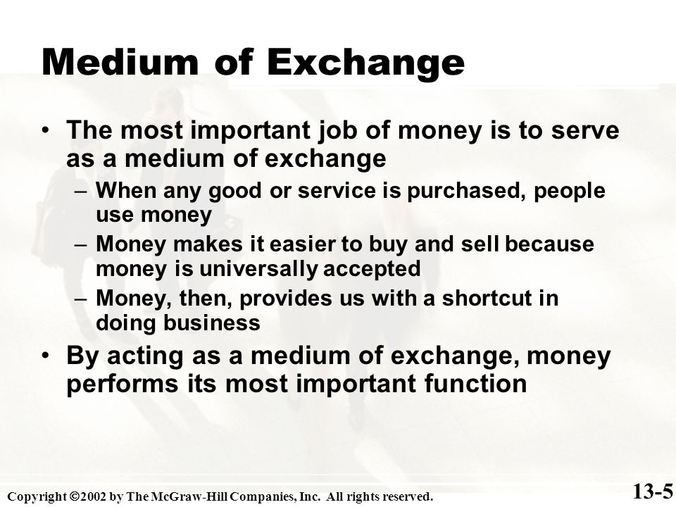 Medium of Exchange The most important job of money is to serve as a medium of exchange –When any good or service is purchased, people use money –Money makes it easier to buy and sell because money is universally accepted –Money, then, provides us with a shortcut in doing business By acting as a medium of exchange, money performs its most important function 13-5 Copyright 2002 by The McGraw-Hill Companies, Inc.