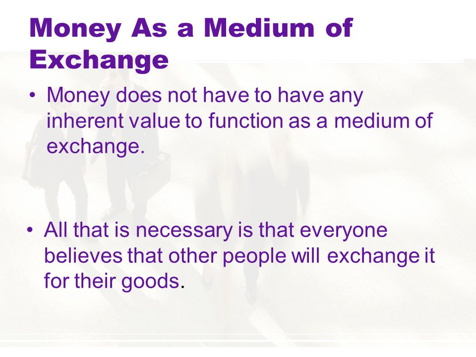 Money As a Medium of Exchange Money does not have to have any inherent value to function as a medium of exchange.