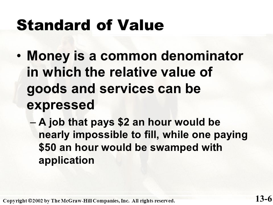 Standard of Value 13-6 Money is a common denominator in which the relative value of goods and services can be expressed –A job that pays $2 an hour would be nearly impossible to fill, while one paying $50 an hour would be swamped with application Copyright 2002 by The McGraw-Hill Companies, Inc.
