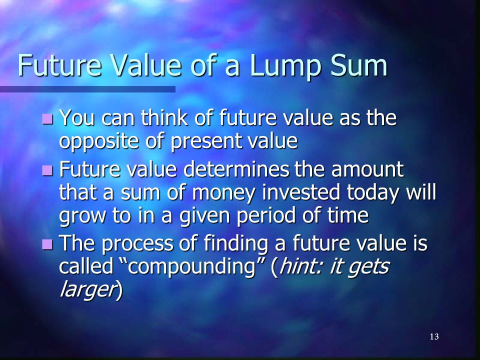 13 Future Value of a Lump Sum You can think of future value as the opposite of present value You can think of future value as the opposite of present value Future value determines the amount that a sum of money invested today will grow to in a given period of time Future value determines the amount that a sum of money invested today will grow to in a given period of time The process of finding a future value is called compounding (hint: it gets larger) The process of finding a future value is called compounding (hint: it gets larger)