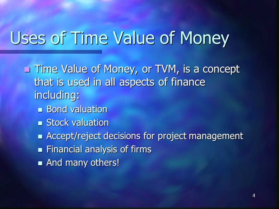 4 Uses of Time Value of Money Time Value of Money, or TVM, is a concept that is used in all aspects of finance including: Time Value of Money, or TVM, is a concept that is used in all aspects of finance including: Bond valuation Bond valuation Stock valuation Stock valuation Accept/reject decisions for project management Accept/reject decisions for project management Financial analysis of firms Financial analysis of firms And many others.