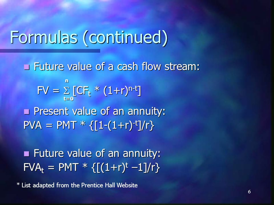6 Formulas (continued) Future value of a cash flow stream: Future value of a cash flow stream: n FV = [CF t * (1+r) n-t ] t=0 t=0 Present value of an annuity: Present value of an annuity: PVA = PMT * {[1-(1+r) -t ]/r} Future value of an annuity: Future value of an annuity: FVA t = PMT * {[(1+r) t –1]/r} * List adapted from the Prentice Hall Website