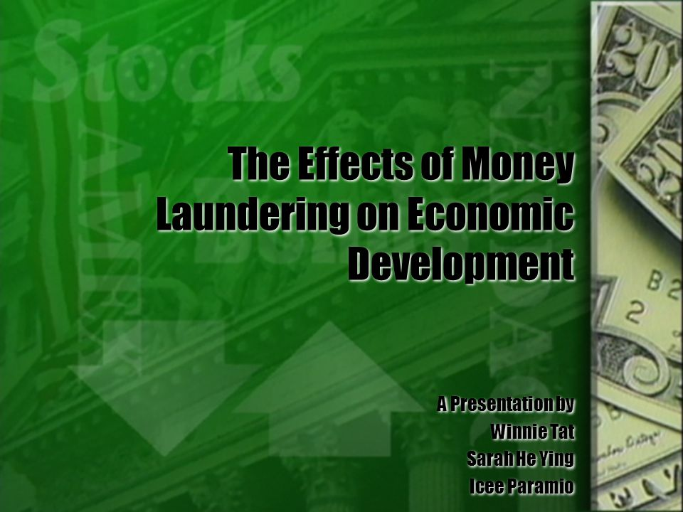 The Effects of Money Laundering on Economic Development A Presentation by Winnie Tat Sarah He Ying Icee Paramio A Presentation by Winnie Tat Sarah He