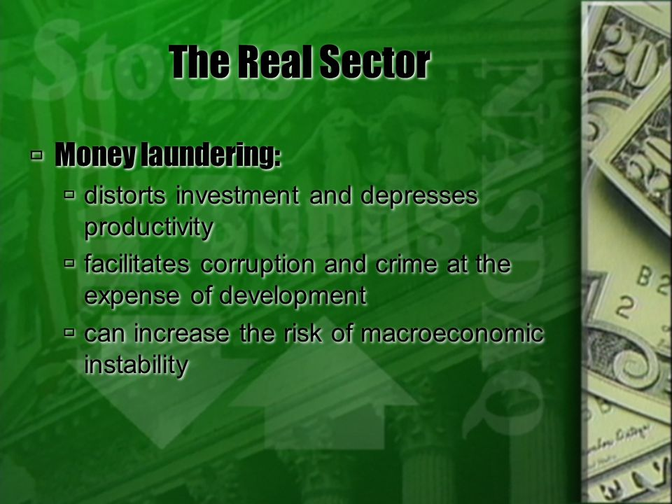 The Real Sector Money laundering: distorts investment and depresses productivity facilitates corruption and crime at the expense of development can in