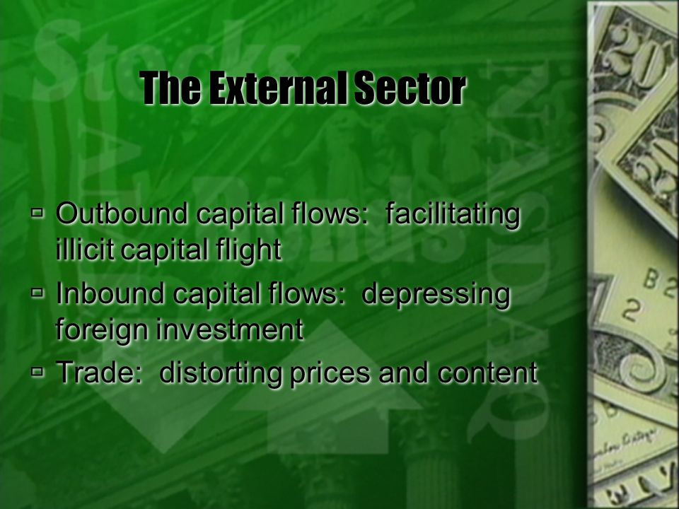 The External Sector Outbound capital flows: facilitating illicit capital flight Inbound capital flows: depressing foreign investment Trade: distorting