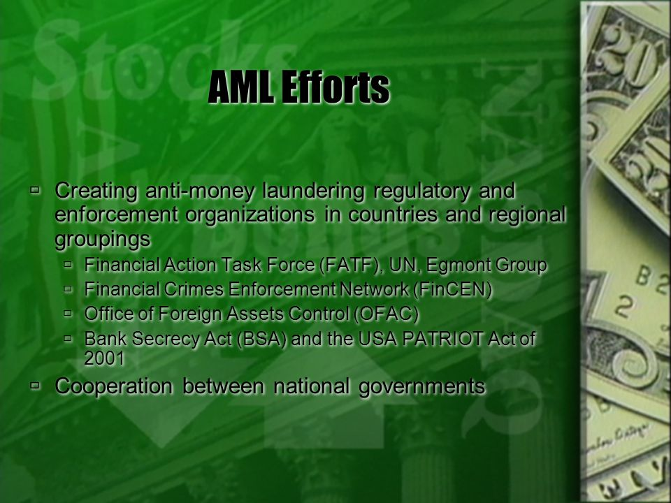 AML Efforts Creating anti-money laundering regulatory and enforcement organizations in countries and regional groupings Financial Action Task Force (F
