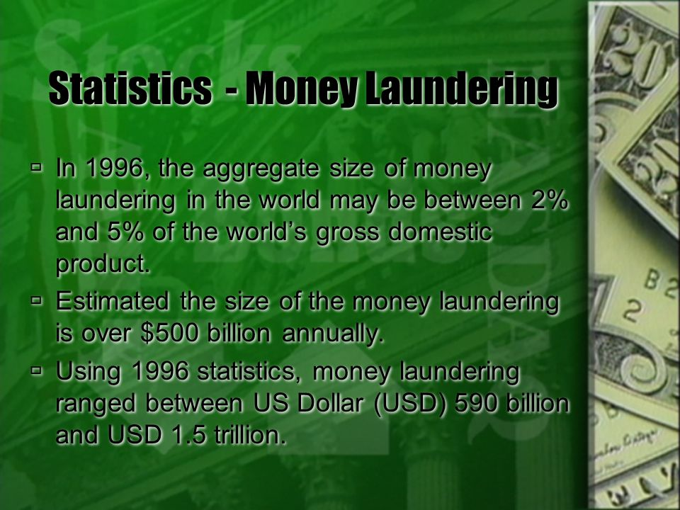Statistics - Money Laundering In 1996, the aggregate size of money laundering in the world may be between 2% and 5% of the worlds gross domestic produ