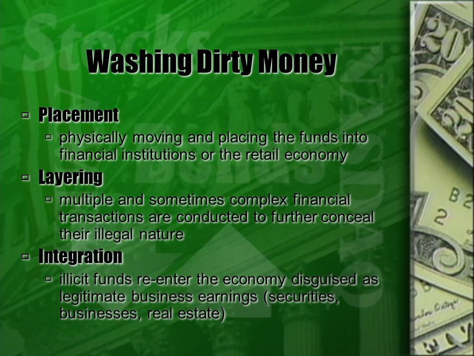 Washing Dirty Money Placement physically moving and placing the funds into financial institutions or the retail economy Layering multiple and sometime