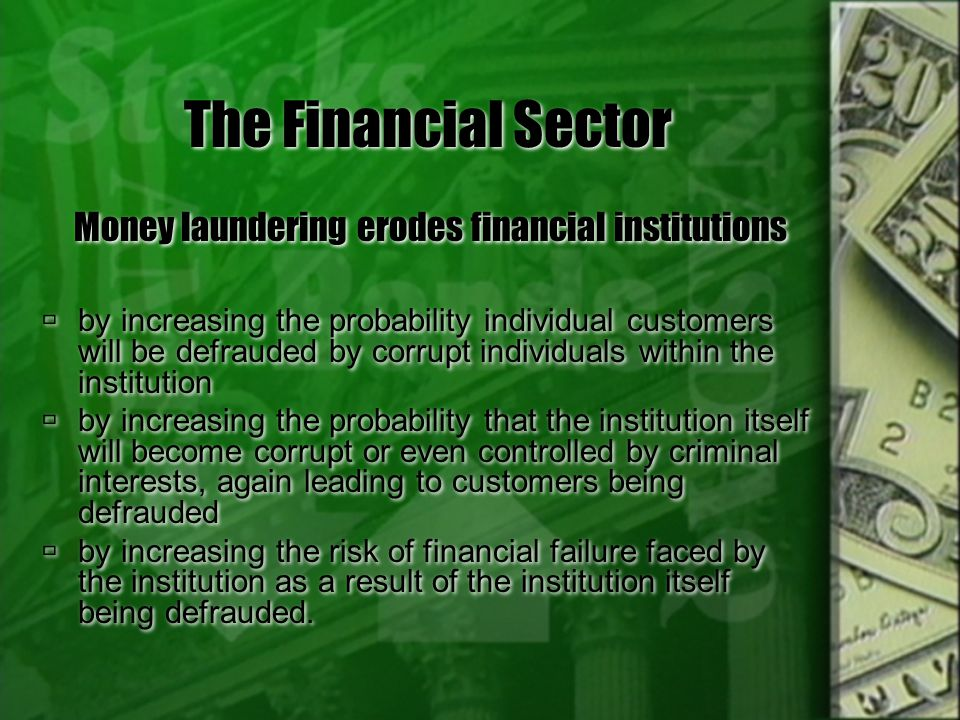 The Financial Sector Money laundering weakens the financial sectors role in economic growth Strong developing-country financial institutions are critical to economic growth Confidence and reputation play a special role in developing economies financial systems sound financial systems are essential for private entrepreneurs to emerge, for business to flourish, and for local people and investors from abroad to find the confidence to invest, and create wealth, income, and jobs private investors are more reluctant to commit funds to obtain ownership in enterprises cited for corruption Money laundering weakens the financial sectors role in economic growth Strong developing-country financial institutions are critical to economic growth Confidence and reputation play a special role in developing economies financial systems sound financial systems are essential for private entrepreneurs to emerge, for business to flourish, and for local people and investors from abroad to find the confidence to invest, and create wealth, income, and jobs private investors are more reluctant to commit funds to obtain ownership in enterprises cited for corruption