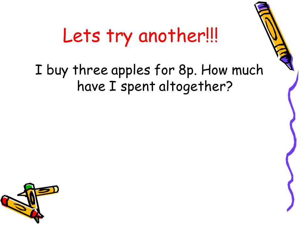 Lets try another!!! I buy three apples for 8p. How much have I spent altogether?