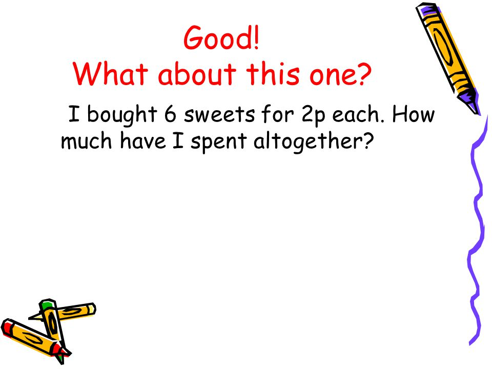 Good! What about this one? I bought 6 sweets for 2p each. How much have I spent altogether?