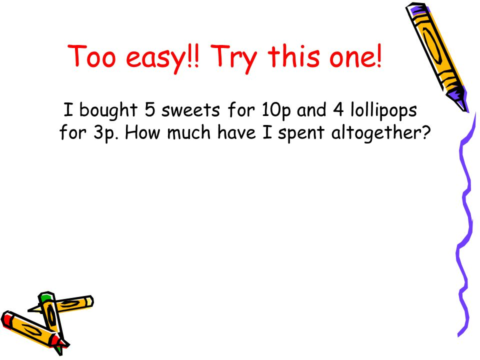 Too easy!. Try this one. I bought 5 sweets for 10p and 4 lollipops for 3p.