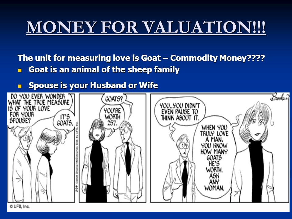 MONEY FOR VALUATION!!! The unit for measuring love is Goat – Commodity Money???? Goat is an animal of the sheep family Goat is an animal of the sheep