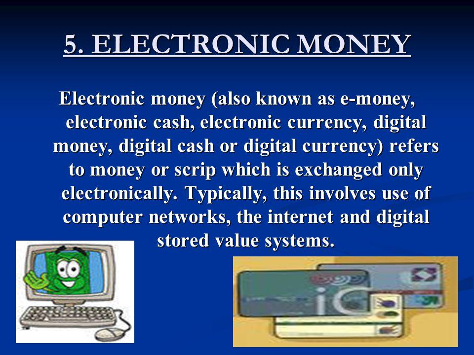 Electronic money (also known as e-money, electronic cash, electronic currency, digital money, digital cash or digital currency) refers to money or scr