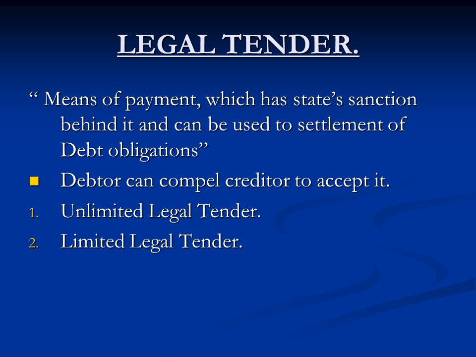 LEGAL TENDER. Means of payment, which has states sanction behind it and can be used to settlement of Debt obligations Means of payment, which has stat