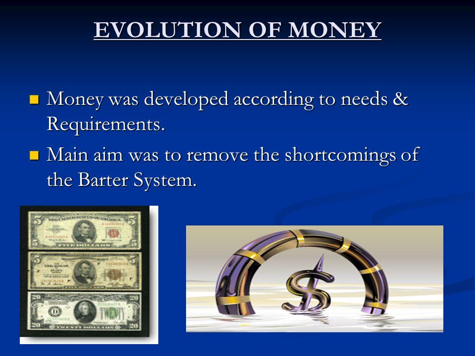 EVOLUTION OF MONEY Money was developed according to needs & Requirements. Money was developed according to needs & Requirements. Main aim was to remov