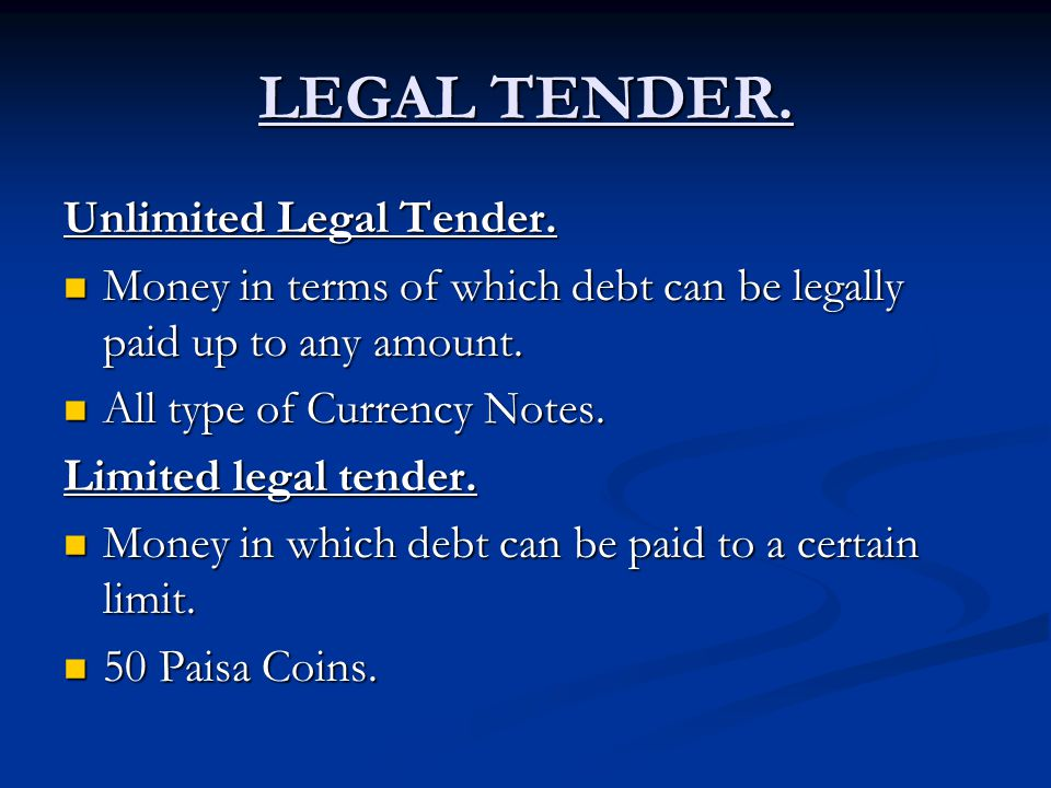 LEGAL TENDER. Unlimited Legal Tender. Money in terms of which debt can be legally paid up to any amount. Money in terms of which debt can be legally p