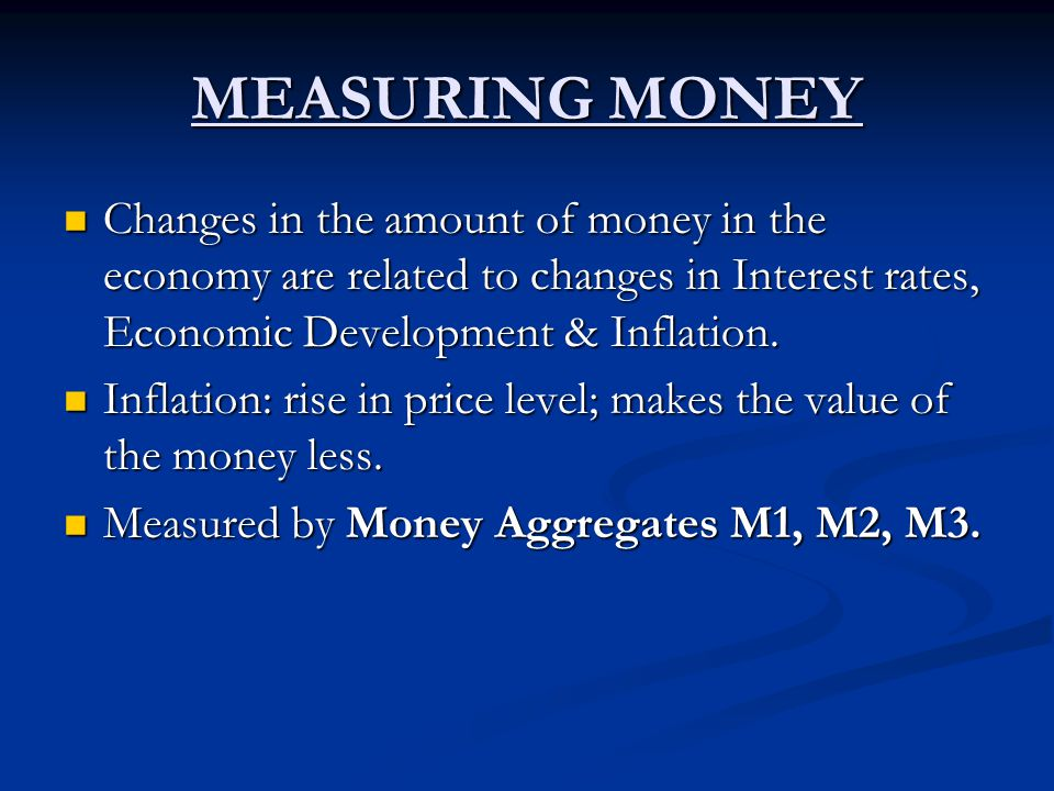 MEASURING MONEY Changes in the amount of money in the economy are related to changes in Interest rates, Economic Development & Inflation. Changes in t