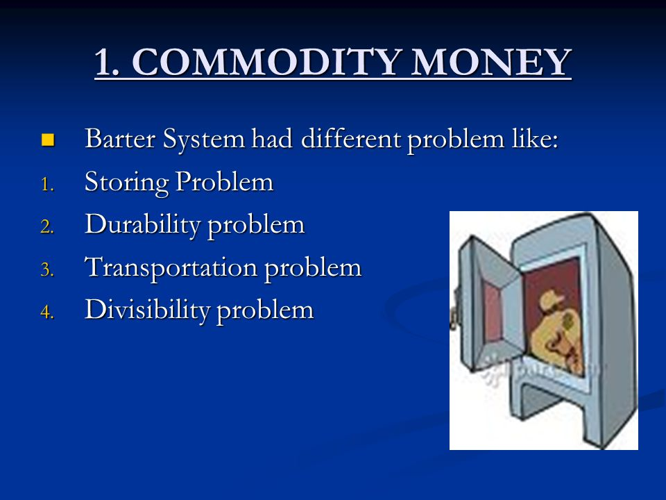 1. COMMODITY MONEY Barter System had different problem like: Barter System had different problem like: 1. Storing Problem 2. Durability problem 3. Tra