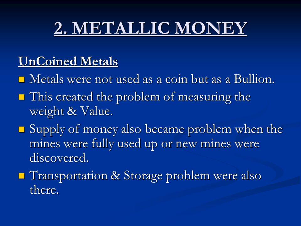 2. METALLIC MONEY UnCoined Metals Metals were not used as a coin but as a Bullion. Metals were not used as a coin but as a Bullion. This created the p