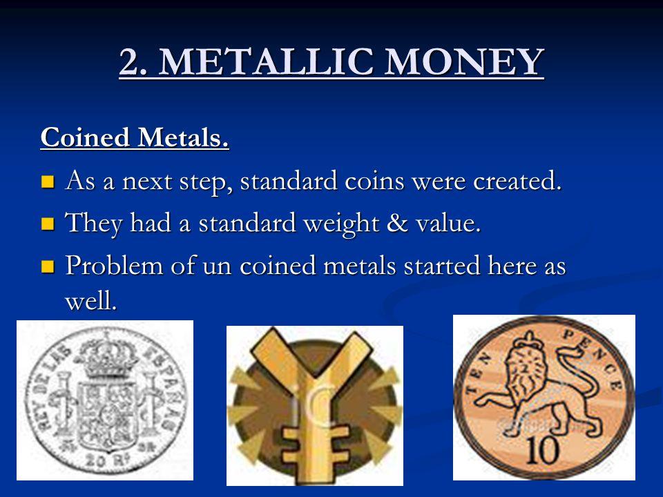2. METALLIC MONEY Coined Metals. As a next step, standard coins were created. As a next step, standard coins were created. They had a standard weight